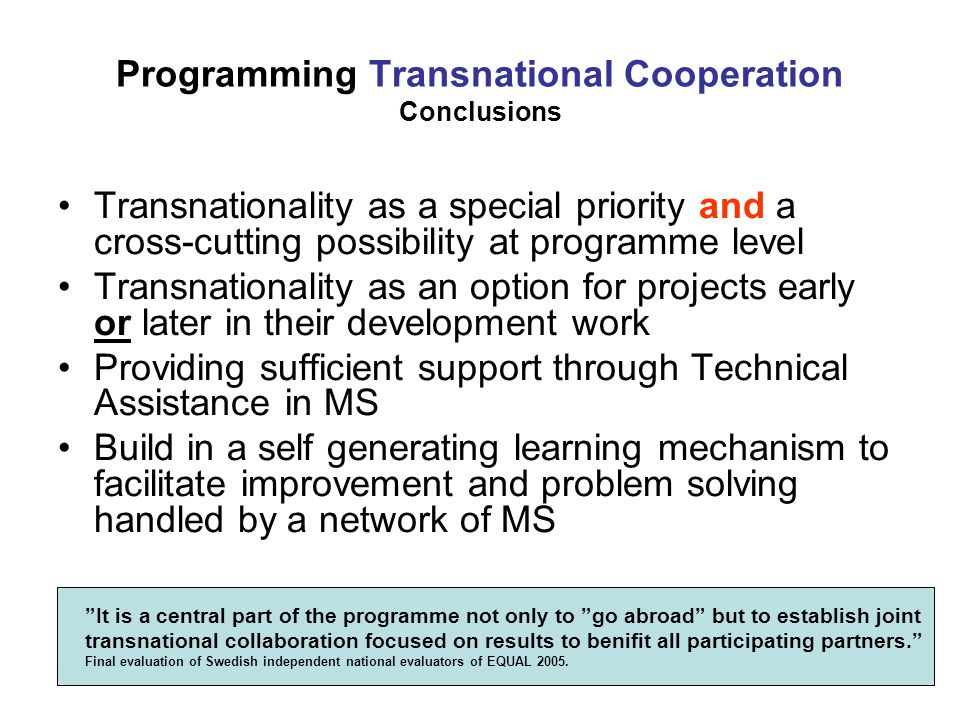 Programming Transnational Cooperation Conclusions Transnationality as a special priority and a cross-cutting possibility at programme level Transnationality as an option for projects early or later in their development work Providing sufficient support through Technical Assistance in MS Build in a self generating learning mechanism to facilitate improvement and problem solving handled by a network of MS It is a central part of the programme not only to go abroad but to establish joint transnational collaboration focused on results to benifit all participating partners.