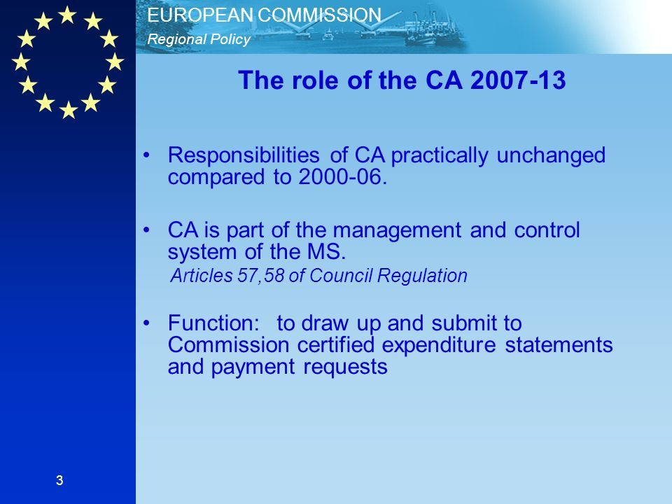 Regional Policy EUROPEAN COMMISSION 3 The role of the CA 2007-13 Responsibilities of CA practically unchanged compared to 2000-06.