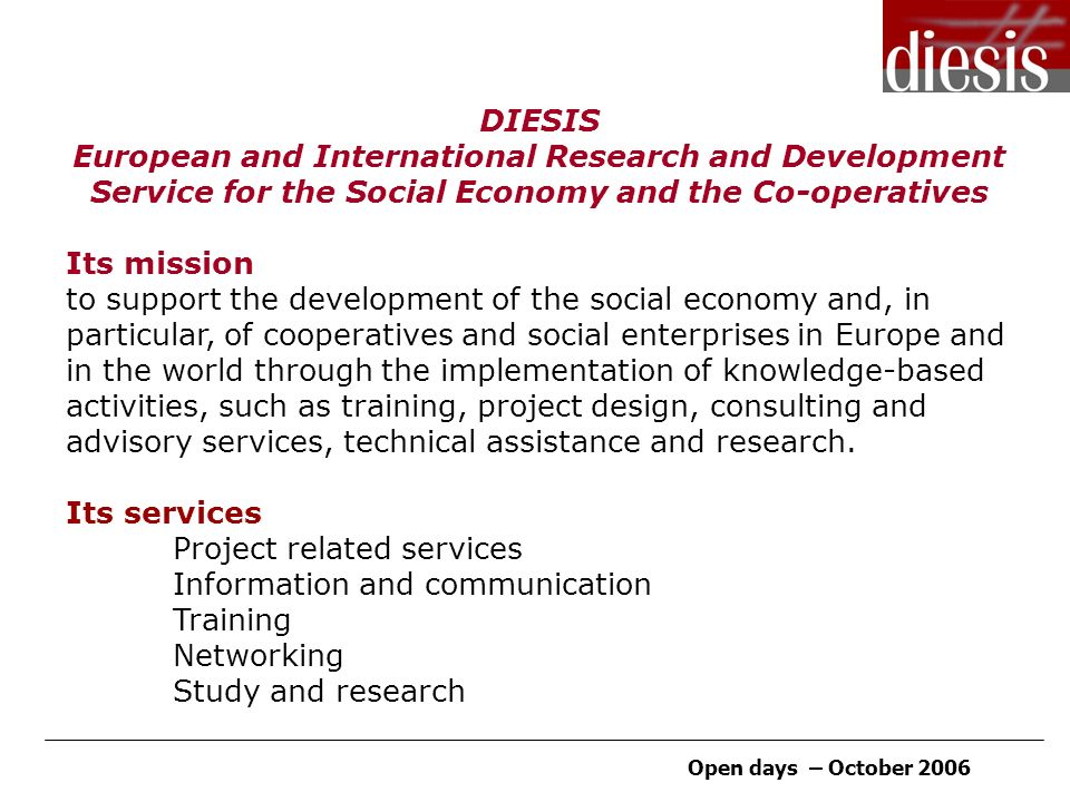 Open days – October 2006 DIESIS European and International Research and Development Service for the Social Economy and the Co-operatives Its mission to support the development of the social economy and, in particular, of cooperatives and social enterprises in Europe and in the world through the implementation of knowledge-based activities, such as training, project design, consulting and advisory services, technical assistance and research.