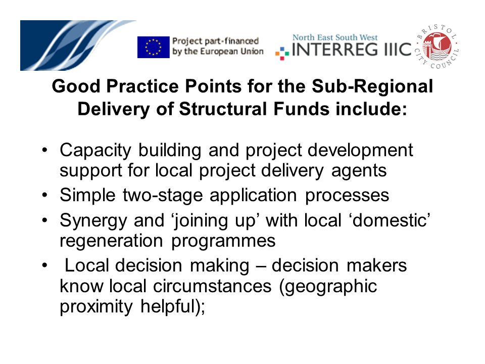 Capacity building and project development support for local project delivery agents Simple two-stage application processes Synergy and joining up with local domestic regeneration programmes Local decision making – decision makers know local circumstances (geographic proximity helpful); Good Practice Points for the Sub-Regional Delivery of Structural Funds include: