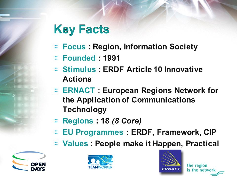 Key Facts Focus : Region, Information Society Founded : 1991 Stimulus : ERDF Article 10 Innovative Actions ERNACT : European Regions Network for the A