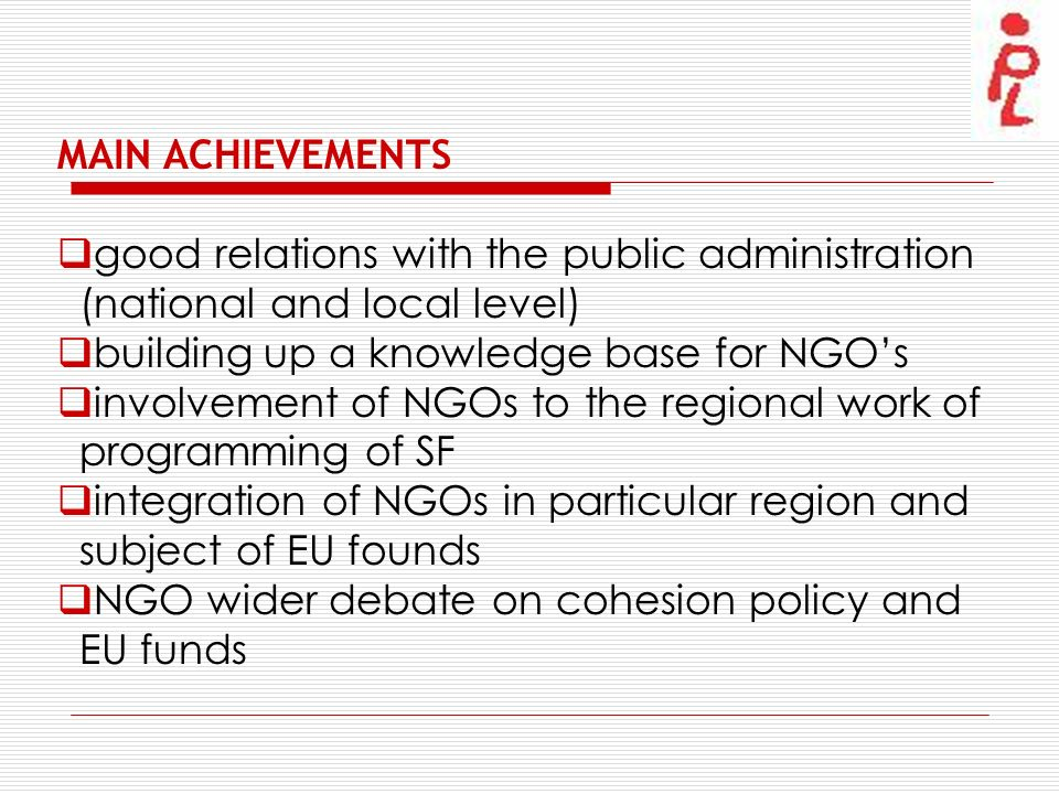 MAIN ACHIEVEMENTS good relations with the public administration (national and local level) building up a knowledge base for NGOs involvement of NGOs to the regional work of programming of SF integration of NGOs in particular region and subject of EU founds NGO wider debate on cohesion policy and EU funds