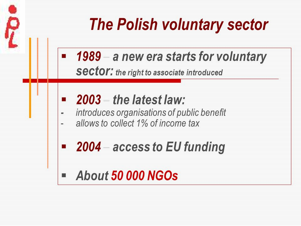 The Polish voluntary sector 1989 – a new era starts for voluntary sector: the right to associate introduced 2003 – the latest law: - introduces organi
