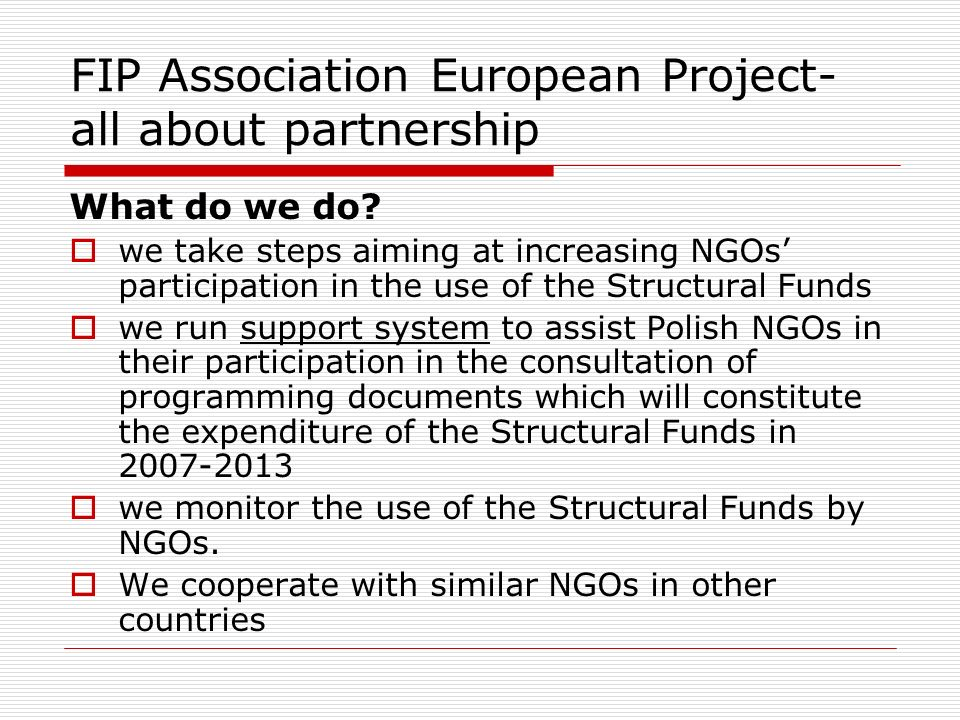 FIP Association European Project- all about partnership What do we do? we take steps aiming at increasing NGOs participation in the use of the Structu