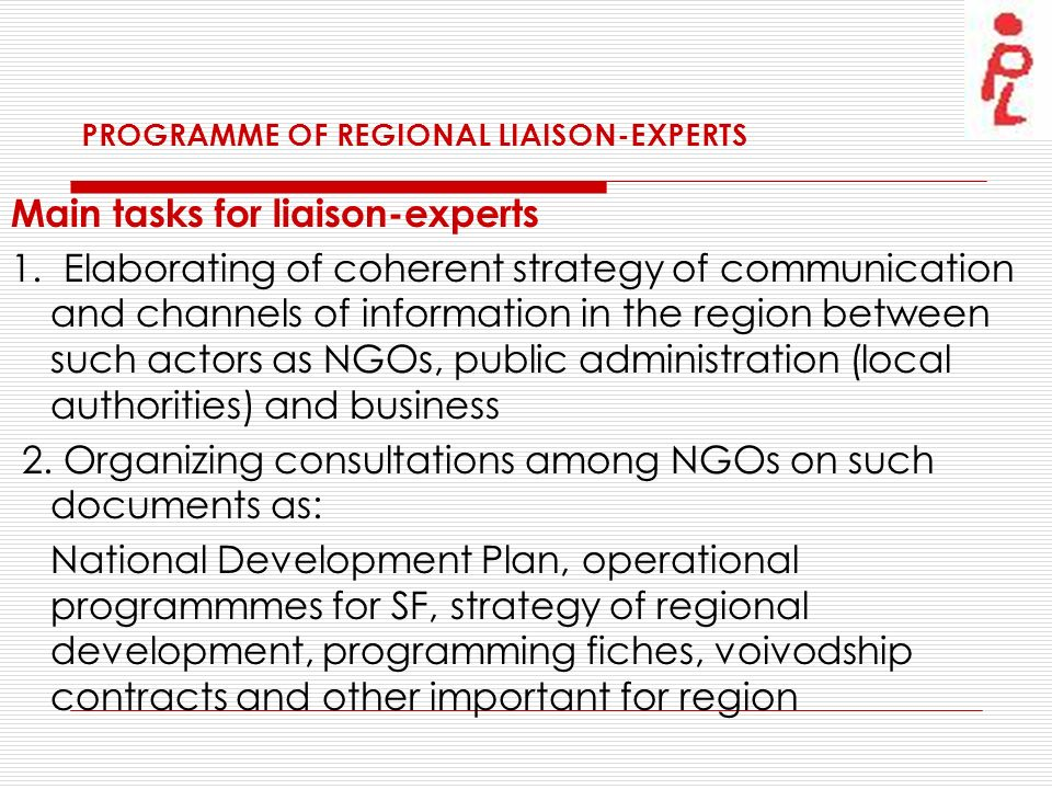 PROGRAMME OF REGIONAL LIAISON-EXPERTS Main tasks for liaison-experts 1. Elaborating of coherent strategy of communication and channels of information