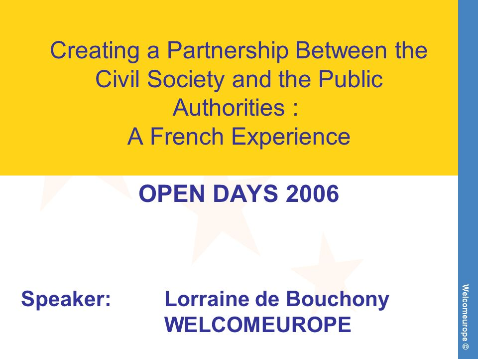 Welcomeurope © Creating a Partnership Between the Civil Society and the Public Authorities : A French Experience OPEN DAYS 2006 Speaker:Lorraine de Bo