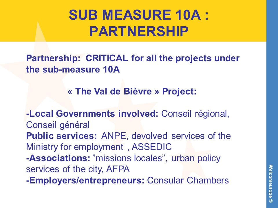 Welcomeurope © SUB MEASURE 10A : PARTNERSHIP Partnership: CRITICAL for all the projects under the sub-measure 10A « The Val de Bièvre » Project: -Local Governments involved: Conseil régional, Conseil général Public services: ANPE, devolved services of the Ministry for employment, ASSEDIC -Associations: missions locales, urban policy services of the city, AFPA -Employers/entrepreneurs: Consular Chambers
