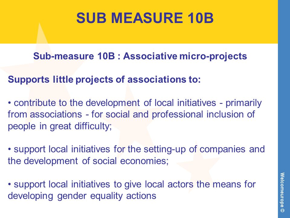 Welcomeurope © SUB MEASURE 10B Sub-measure 10B : Associative micro-projects Supports little projects of associations to: contribute to the development