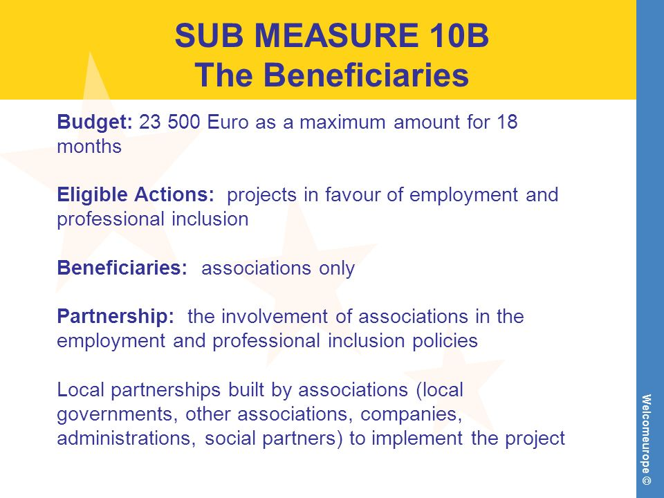 Welcomeurope © SUB MEASURE 10B The Beneficiaries Budget: Euro as a maximum amount for 18 months Eligible Actions: projects in favour of employment and professional inclusion Beneficiaries: associations only Partnership: the involvement of associations in the employment and professional inclusion policies Local partnerships built by associations (local governments, other associations, companies, administrations, social partners) to implement the project