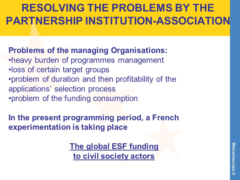 Welcomeurope © RESOLVING THE PROBLEMS BY THE PARTNERSHIP INSTITUTION-ASSOCIATION Problems of the managing Organisations: heavy burden of programmes management loss of certain target groups problem of duration and then profitability of the applications selection process problem of the funding consumption In the present programming period, a French experimentation is taking place The global ESF funding to civil society actors