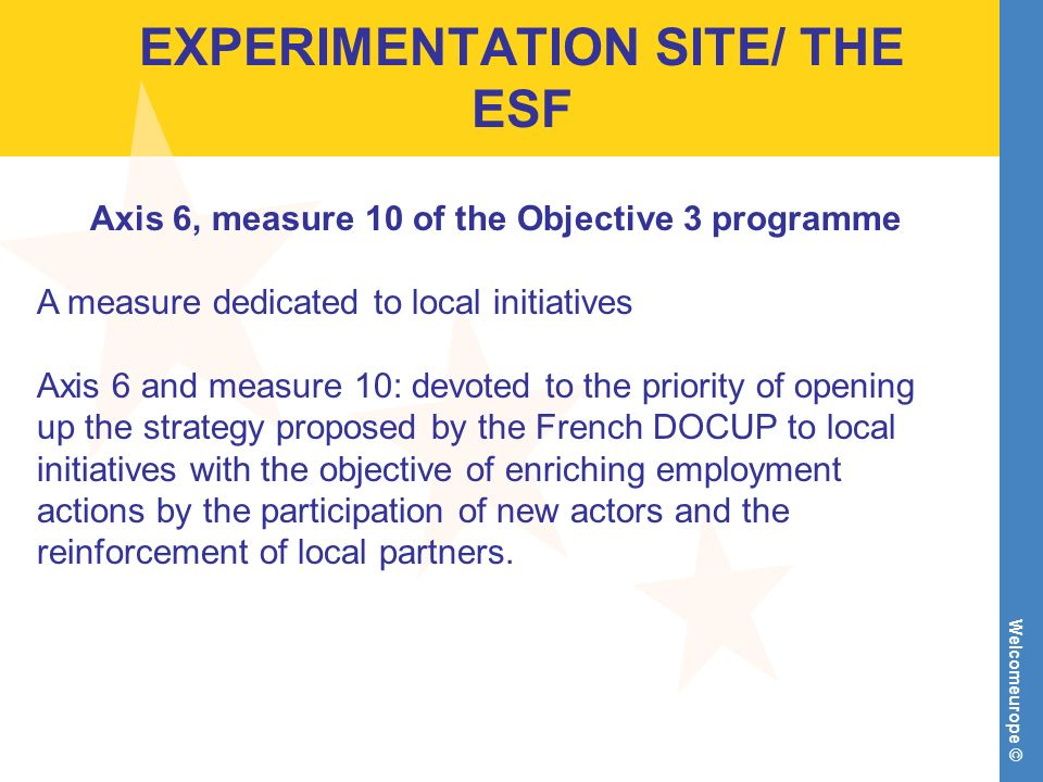 Welcomeurope © EXPERIMENTATION SITE/ THE ESF Axis 6, measure 10 of the Objective 3 programme A measure dedicated to local initiatives Axis 6 and measure 10: devoted to the priority of opening up the strategy proposed by the French DOCUP to local initiatives with the objective of enriching employment actions by the participation of new actors and the reinforcement of local partners.