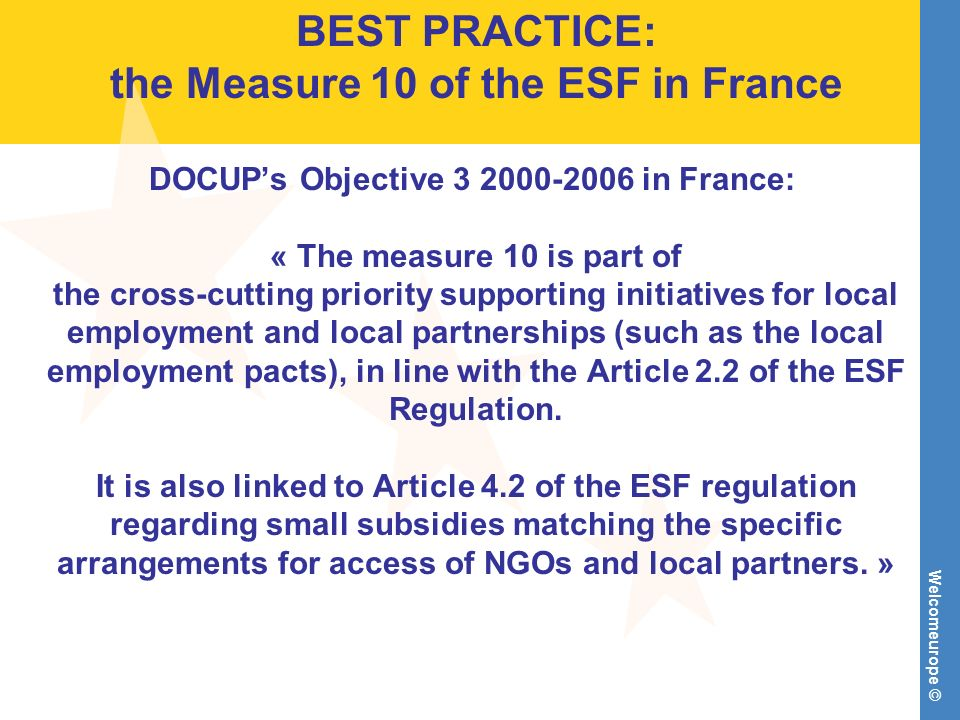 Welcomeurope © BEST PRACTICE: the Measure 10 of the ESF in France DOCUPs Objective 3 2000-2006 in France: « The measure 10 is part of the cross-cuttin