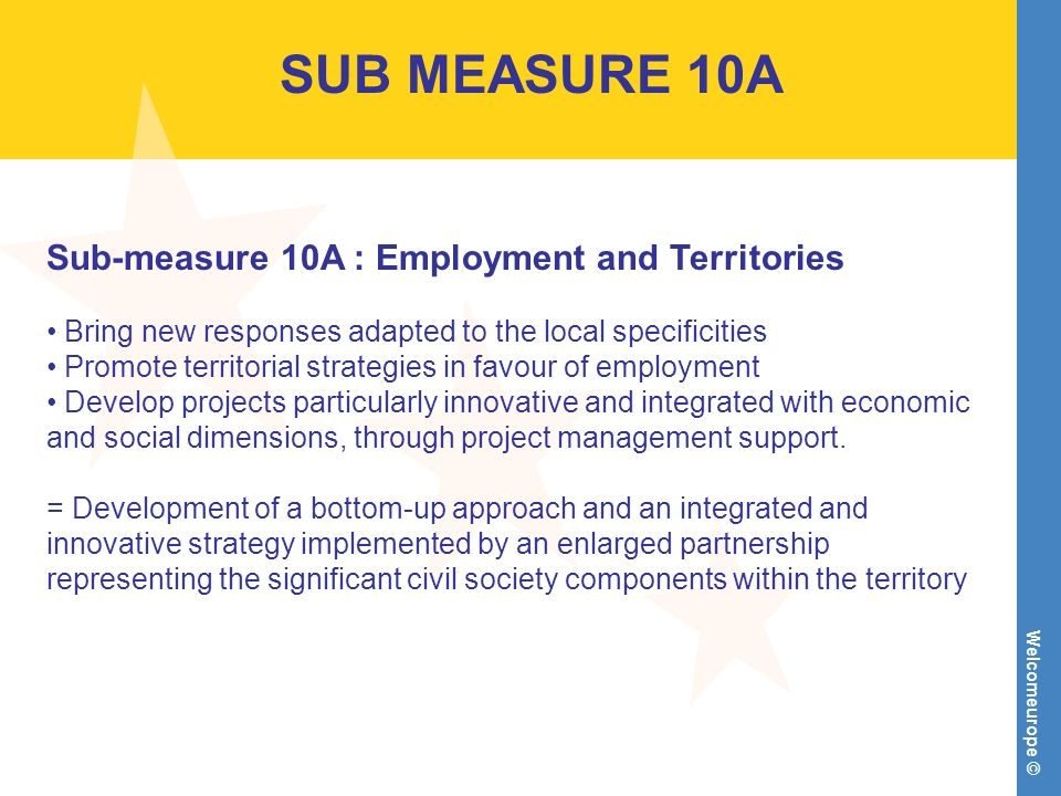 Welcomeurope © SUB MEASURE 10A Sub-measure 10A : Employment and Territories Bring new responses adapted to the local specificities Promote territorial strategies in favour of employment Develop projects particularly innovative and integrated with economic and social dimensions, through project management support.