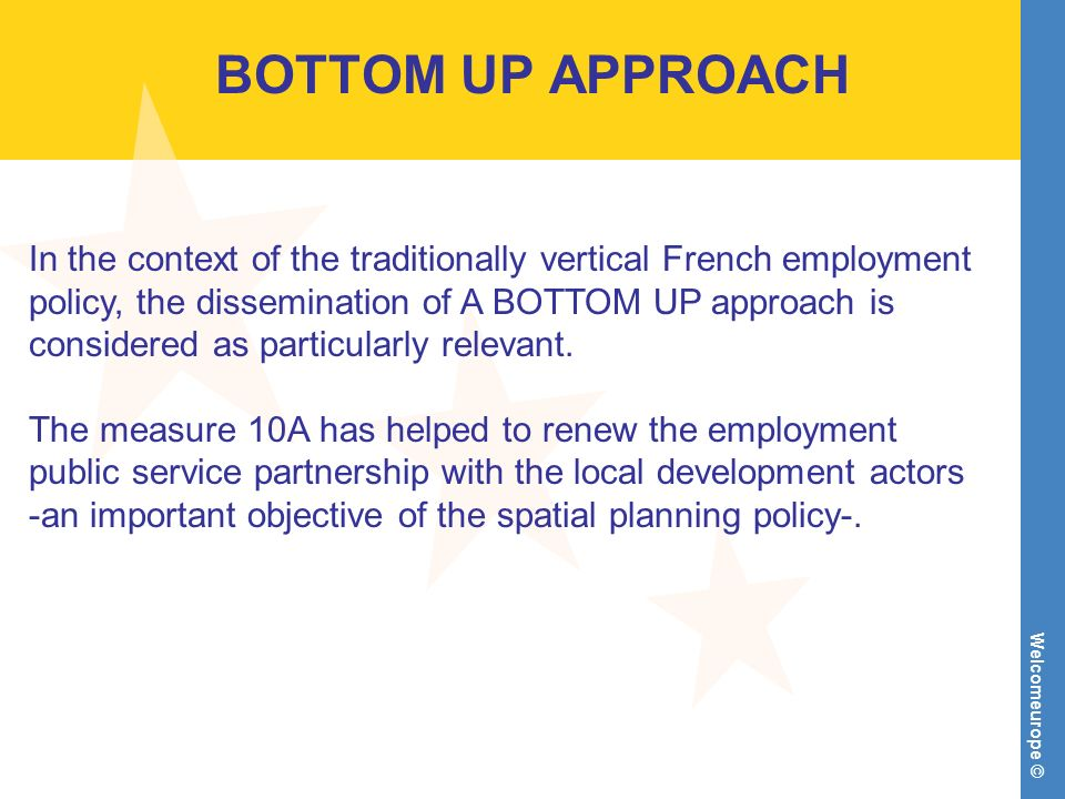 Welcomeurope © BOTTOM UP APPROACH In the context of the traditionally vertical French employment policy, the dissemination of A BOTTOM UP approach is considered as particularly relevant.