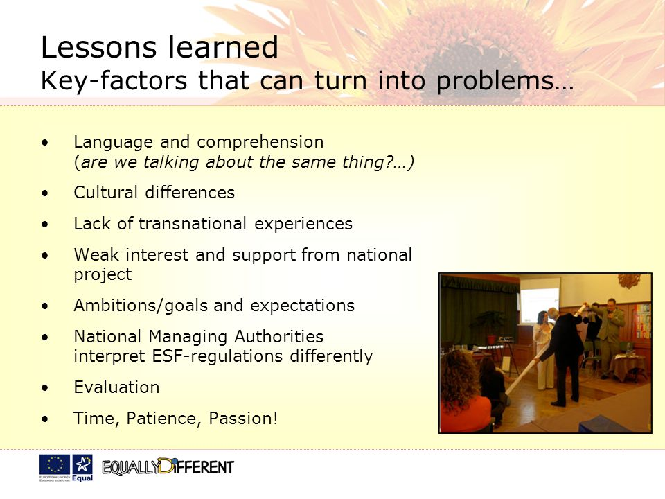 Lessons learned Key-factors that can turn into problems… Language and comprehension (are we talking about the same thing?…) Cultural differences Lack of transnational experiences Weak interest and support from national project Ambitions/goals and expectations National Managing Authorities interpret ESF-regulations differently Evaluation Time, Patience, Passion!