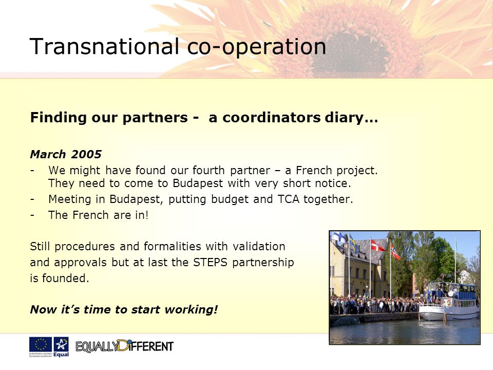 Transnational co-operation Finding our partners - a coordinators diary… March 2005 -We might have found our fourth partner – a French project.