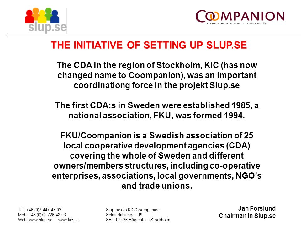 Jan Forslund Chairman in Slup.se Tel: +46 (0) Mob: +46 (0) Web:     Slup.se c/o KIC/Coompanion Selmedalsringen 19 SE Hägersten (Stockholm THE INITIATIVE OF SETTING UP SLUP.SE The CDA in the region of Stockholm, KIC (has now changed name to Coompanion), was an important coordinationg force in the projekt Slup.se The first CDA:s in Sweden were established 1985, a national association, FKU, was formed 1994.