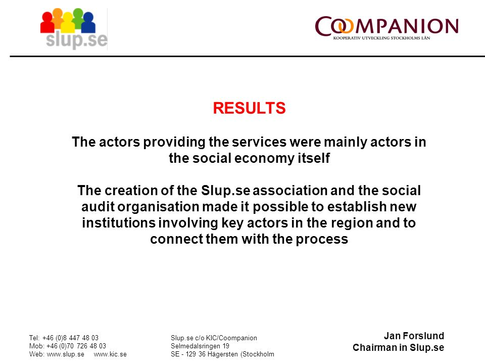 Jan Forslund Chairman in Slup.se Tel: +46 (0) Mob: +46 (0) Web:     Slup.se c/o KIC/Coompanion Selmedalsringen 19 SE Hägersten (Stockholm RESULTS The actors providing the services were mainly actors in the social economy itself The creation of the Slup.se association and the social audit organisation made it possible to establish new institutions involving key actors in the region and to connect them with the process