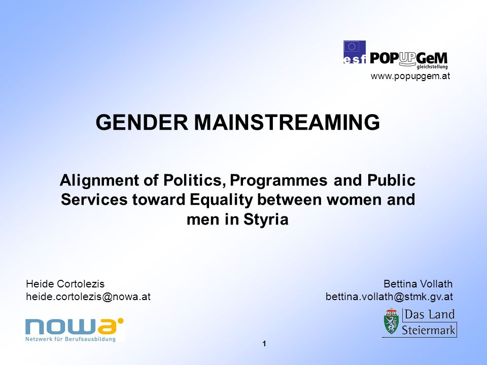 1 GENDER MAINSTREAMING Alignment of Politics, Programmes and Public Services toward Equality between women and men in Styria Heide Cortolezis heide.cortolezis@nowa.at Bettina Vollath bettina.vollath@stmk.gv.at www.popupgem.at