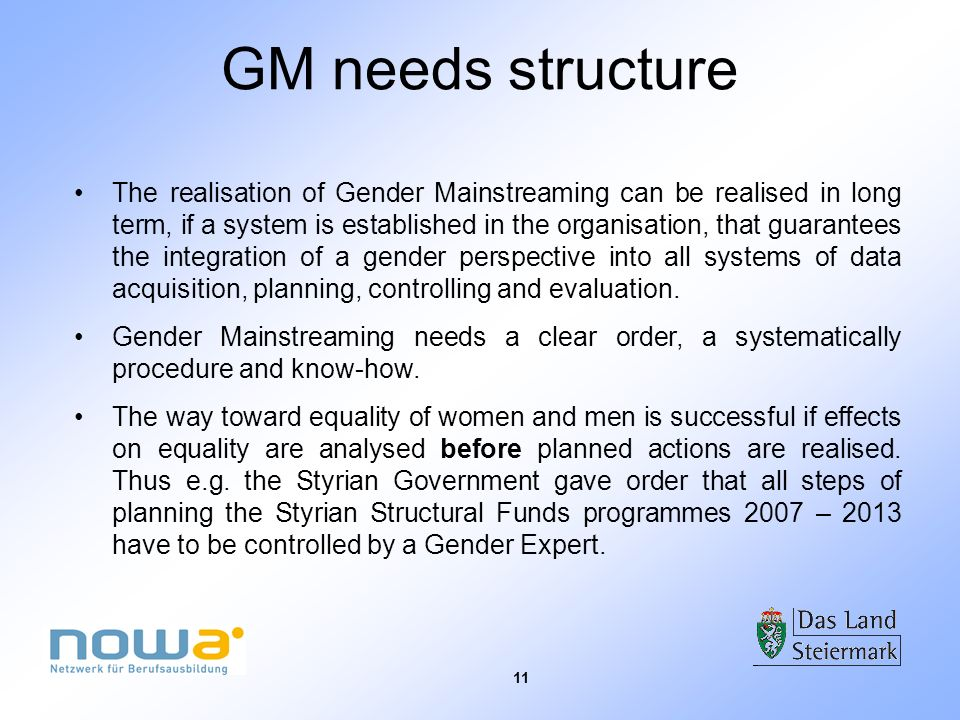 11 GM needs structure The realisation of Gender Mainstreaming can be realised in long term, if a system is established in the organisation, that guara