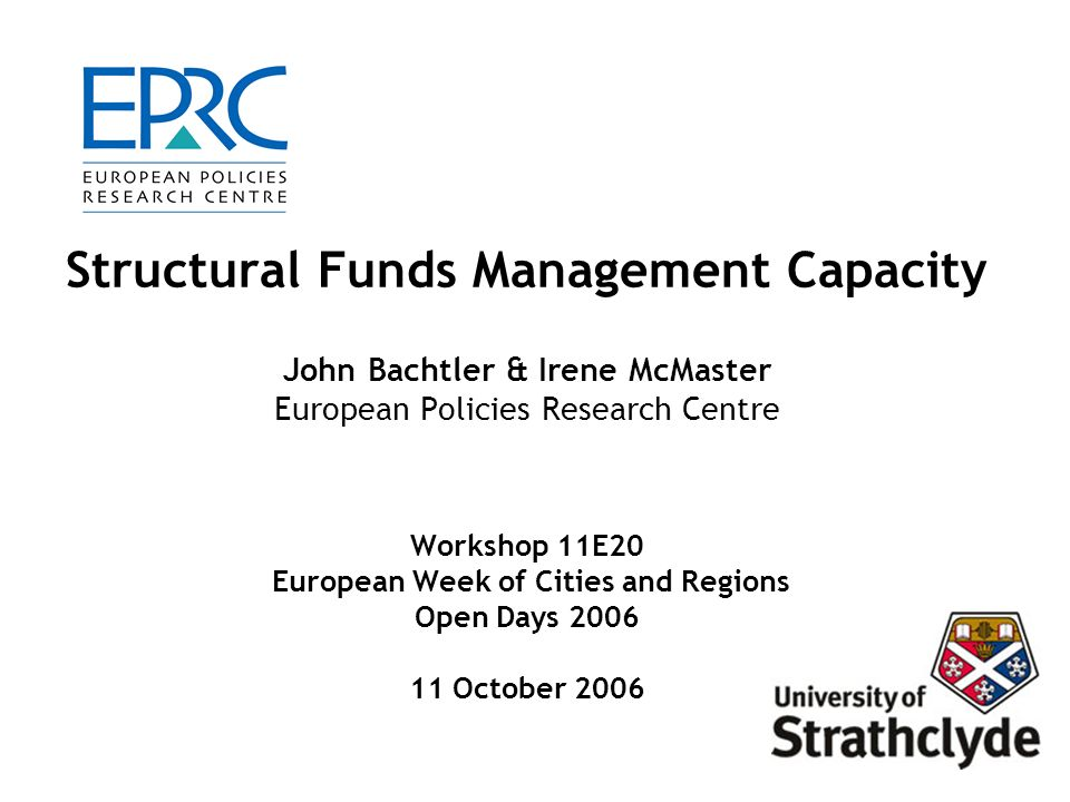 European Policies Research Centre, University of Strathclyde 22 Conclusions Importance of supportive policy and institutional context - co-financing, regulation, compatibility and coherence with domestic policies Management requirements vary according to programme architecture, institutional arrangements and resource allocation systems/mechanisms Programme management requirements need to recognise challenges and constraints of the different parts of the programme cycle Key factors for effective management are: investment in human resources; access to reliable information; effective communication mechanisms; and learning and support systems