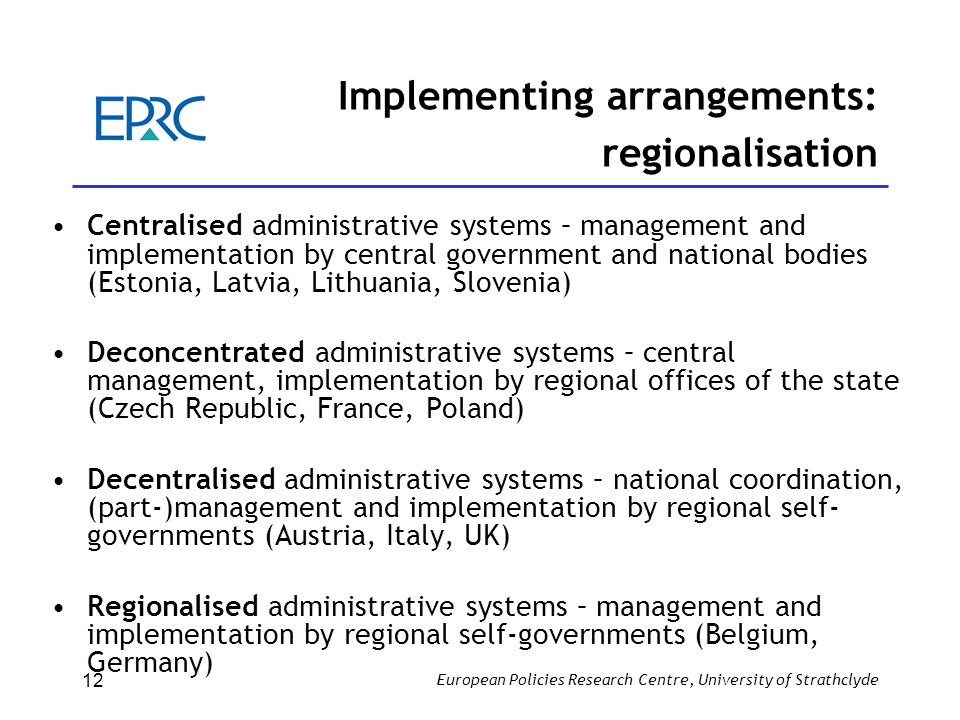 European Policies Research Centre, University of Strathclyde 12 Implementing arrangements: regionalisation Centralised administrative systems – manage
