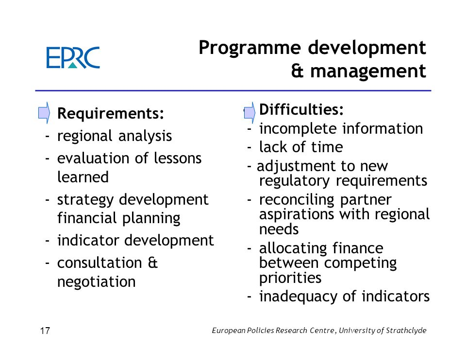 European Policies Research Centre, University of Strathclyde 17 Programme development & management Requirements: -regional analysis - evaluation of le