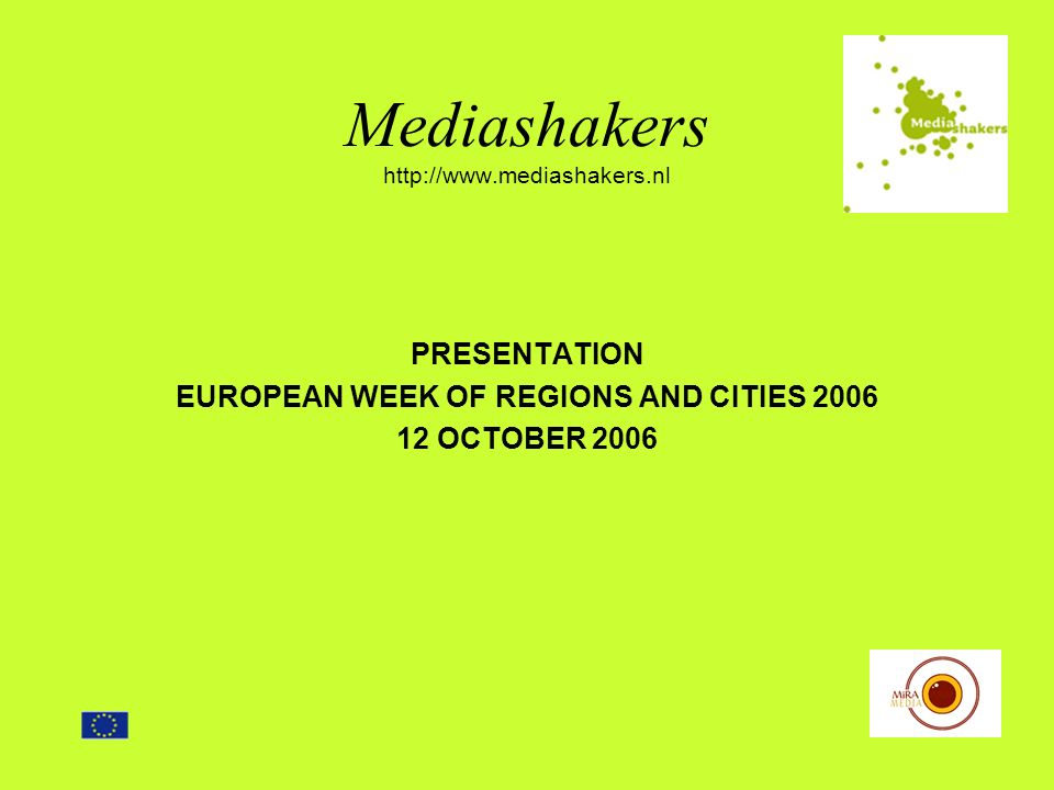Mediashakers http://www.mediashakers.nl PRESENTATION EUROPEAN WEEK OF REGIONS AND CITIES 2006 12 OCTOBER 2006