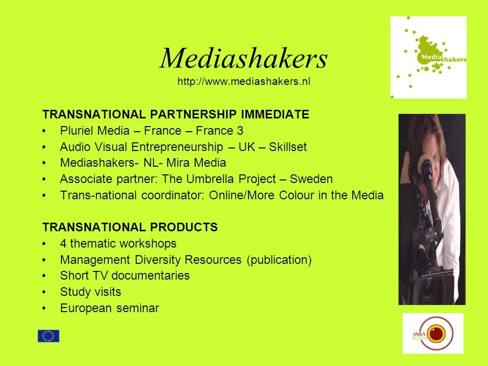Mediashakers http://www.mediashakers.nl TRANSNATIONAL PARTNERSHIP IMMEDIATE Pluriel Media – France – France 3 Audio Visual Entrepreneurship – UK – Skillset Mediashakers- NL- Mira Media Associate partner: The Umbrella Project – Sweden Trans-national coordinator: Online/More Colour in the Media TRANSNATIONAL PRODUCTS 4 thematic workshops Management Diversity Resources (publication) Short TV documentaries Study visits European seminar