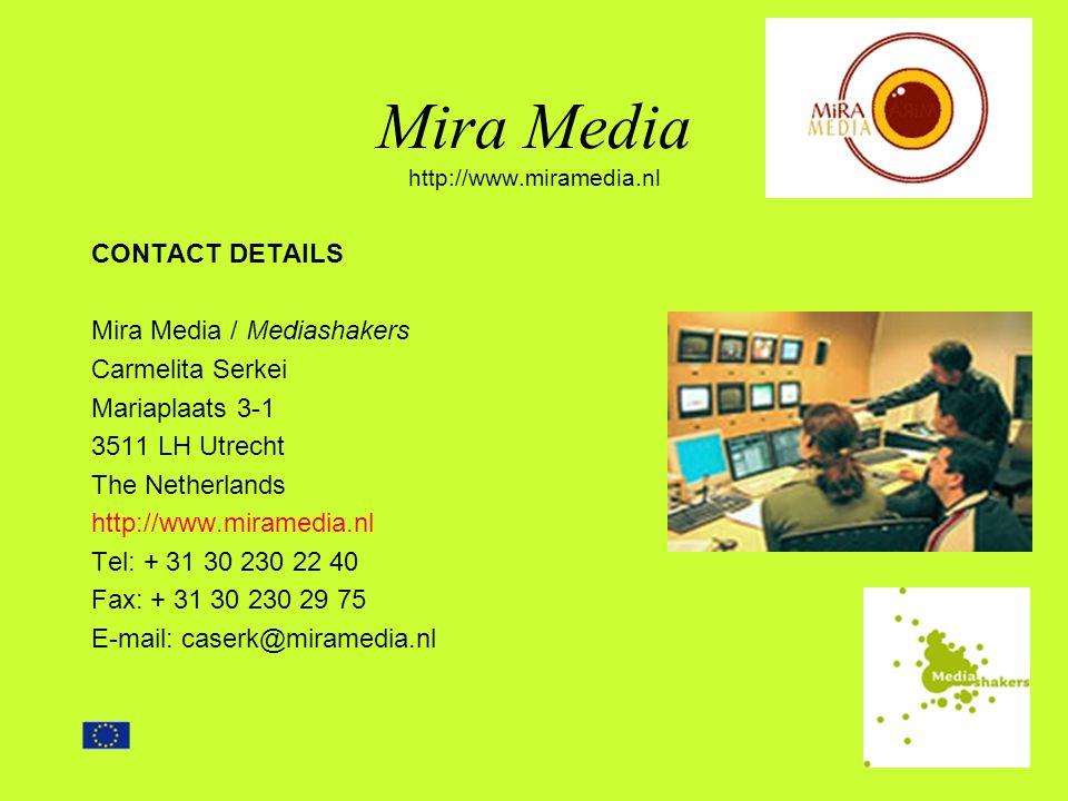 Mira Media http://www.miramedia.nl CONTACT DETAILS Mira Media / Mediashakers Carmelita Serkei Mariaplaats 3-1 3511 LH Utrecht The Netherlands http://www.miramedia.nl Tel: + 31 30 230 22 40 Fax: + 31 30 230 29 75 E-mail: caserk@miramedia.nl