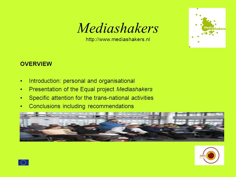 Mediashakers http://www.mediashakers.nl OVERVIEW Introduction: personal and organisational Presentation of the Equal project Mediashakers Specific attention for the trans-national activities Conclusions including recommendations
