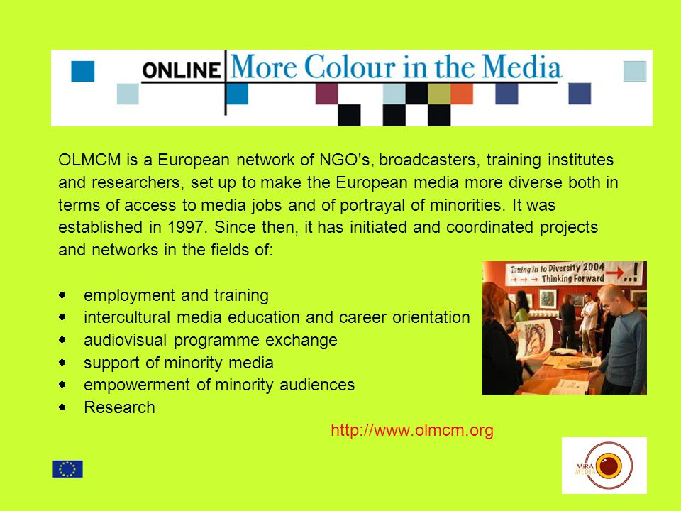 OLMCM is a European network of NGO s, broadcasters, training institutes and researchers, set up to make the European media more diverse both in terms of access to media jobs and of portrayal of minorities.