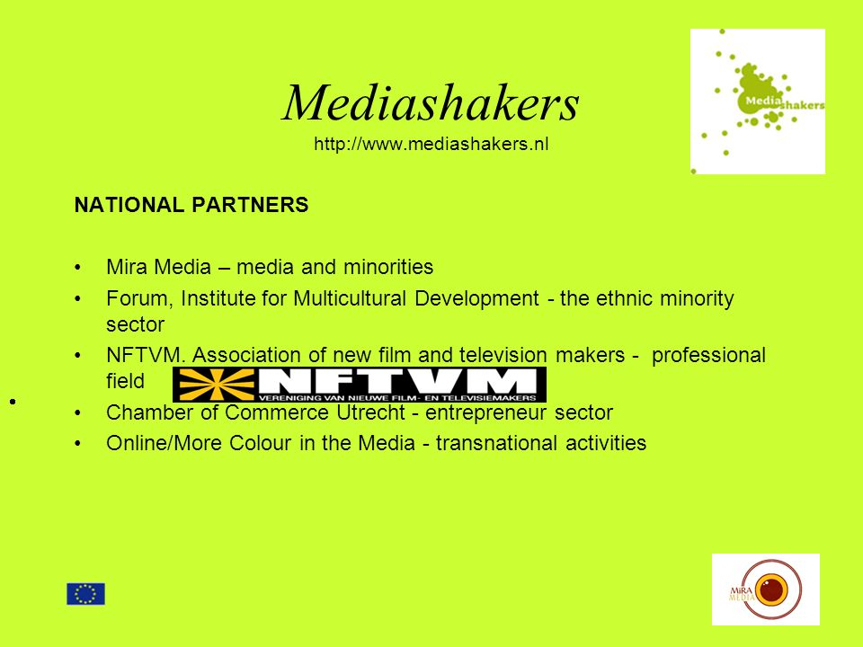 Mediashakers http://www.mediashakers.nl ACTIVITIES Training programme for 80 ethnic media professionals Seminars Information and consultation Inventory of needs and issues Researching funding resources Promoting and encouraging business ventures Encouraging business ventures with mainstream organisations and companies