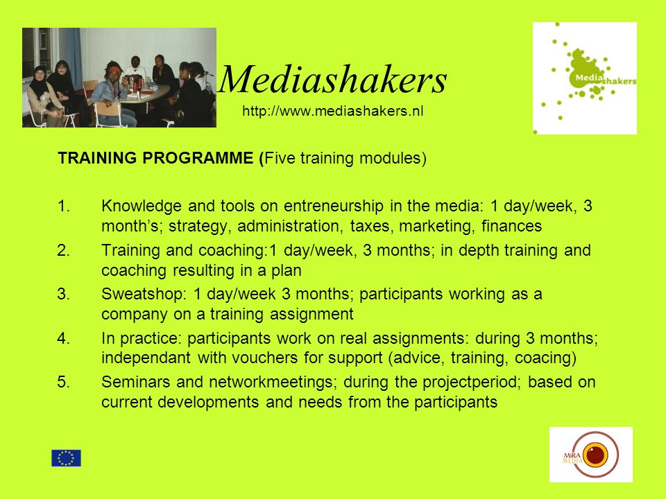Mediashakers http://www.mediashakers.nl TRAINING PROGRAMME (Five training modules) 1.Knowledge and tools on entreneurship in the media: 1 day/week, 3 months; strategy, administration, taxes, marketing, finances 2.Training and coaching:1 day/week, 3 months; in depth training and coaching resulting in a plan 3.Sweatshop: 1 day/week 3 months; participants working as a company on a training assignment 4.In practice: participants work on real assignments: during 3 months; independant with vouchers for support (advice, training, coacing) 5.Seminars and networkmeetings; during the projectperiod; based on current developments and needs from the participants