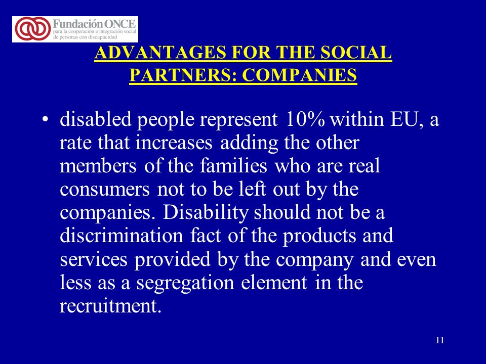 11 ADVANTAGES FOR THE SOCIAL PARTNERS: COMPANIES disabled people represent 10% within EU, a rate that increases adding the other members of the famili