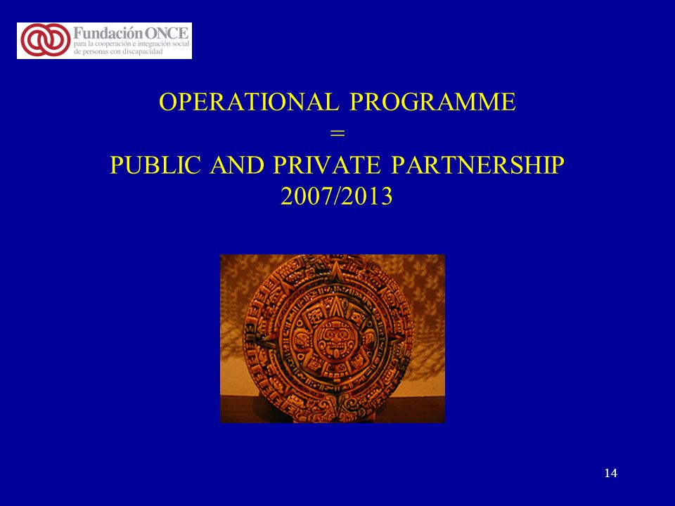 14 OPERATIONAL PROGRAMME = PUBLIC AND PRIVATE PARTNERSHIP 2007/2013