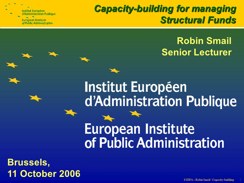 © EIPA – Robin Smail / Capacity-building 1 Brussels, 11 October 2006 Capacity-building for managing Structural Funds Robin Smail Senior Lecturer