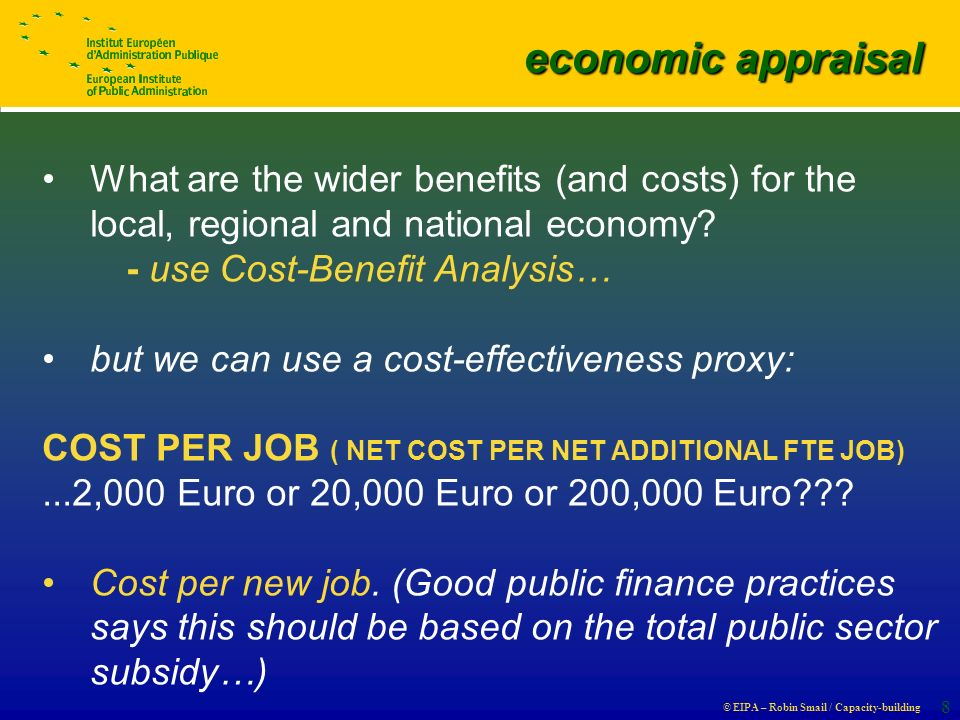 © EIPA – Robin Smail / Capacity-building 8 economic appraisal economic appraisal What are the wider benefits (and costs) for the local, regional and national economy.