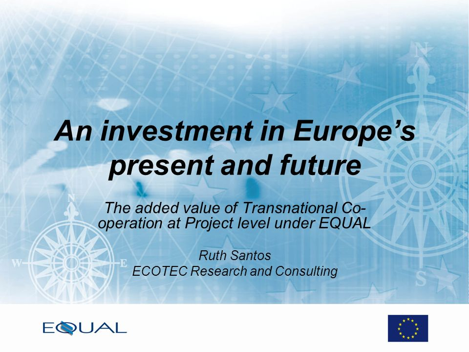 An investment in Europes present and future The added value of Transnational Co- operation at Project level under EQUAL Ruth Santos ECOTEC Research an