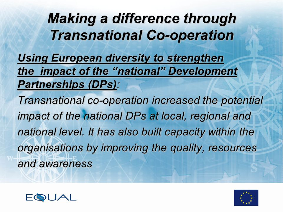 Making a difference through Transnational Co-operation Using European diversity to strengthen the impact of the national Development Partnerships (DPs): Transnational co-operation increased the potential impact of the national DPs at local, regional and national level.
