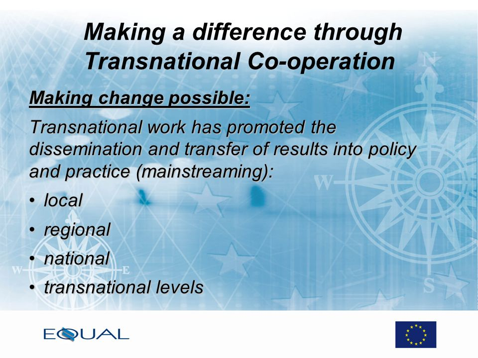 Making a difference through Transnational Co-operation Making change possible: Transnational work has promoted the dissemination and transfer of results into policy and practice (mainstreaming): locallocal regionalregional nationalnational transnational levelstransnational levels