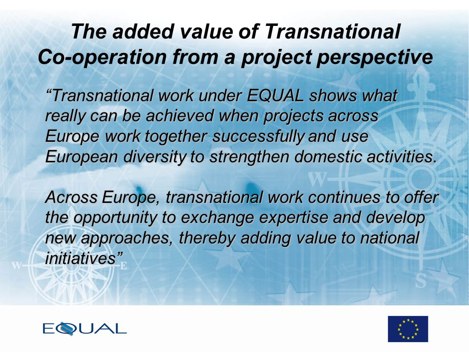 The added value of Transnational Co-operation from a project perspective Transnational work under EQUAL shows what really can be achieved when projects across Europe work together successfully and use European diversity to strengthen domestic activities.