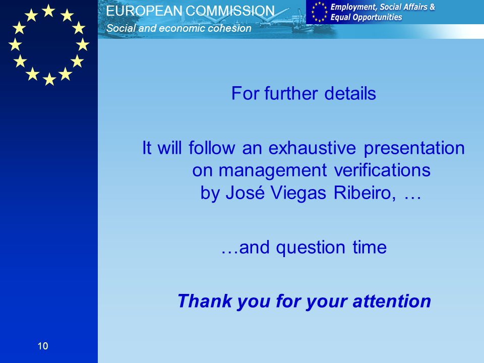 Social and economic cohesion EUROPEAN COMMISSION 10 For further details It will follow an exhaustive presentation on management verifications by José Viegas Ribeiro, … …and question time Thank you for your attention