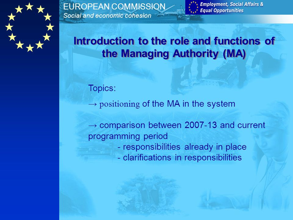 EUROPEAN COMMISSION Social and economic cohesion Topics: positioning of the MA in the system comparison between and current programming period - responsibilities already in place - clarifications in responsibilities Introduction to the role and functions of the Managing Authority (MA)