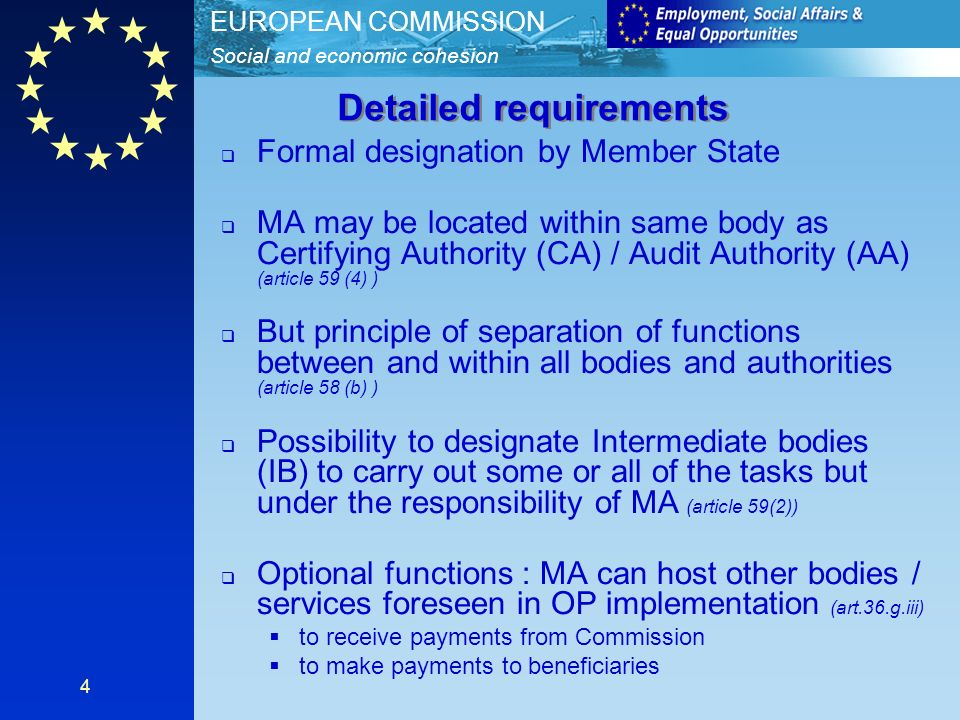 Social and economic cohesion EUROPEAN COMMISSION 4 Formal designation by Member State MA may be located within same body as Certifying Authority (CA) / Audit Authority (AA) (article 59 (4) ) But principle of separation of functions between and within all bodies and authorities (article 58 (b) ) Possibility to designate Intermediate bodies (IB) to carry out some or all of the tasks but under the responsibility of MA (article 59(2)) Optional functions : MA can host other bodies / services foreseen in OP implementation (art.36.g.iii) to receive payments from Commission to make payments to beneficiaries Detailed requirements