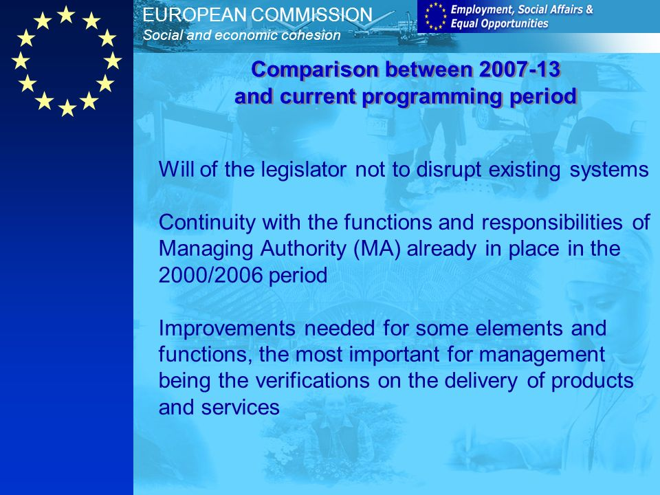EUROPEAN COMMISSION Social and economic cohesion Will of the legislator not to disrupt existing systems Continuity with the functions and responsibilities of Managing Authority (MA) already in place in the 2000/2006 period Improvements needed for some elements and functions, the most important for management being the verifications on the delivery of products and services Comparison between and current programming period