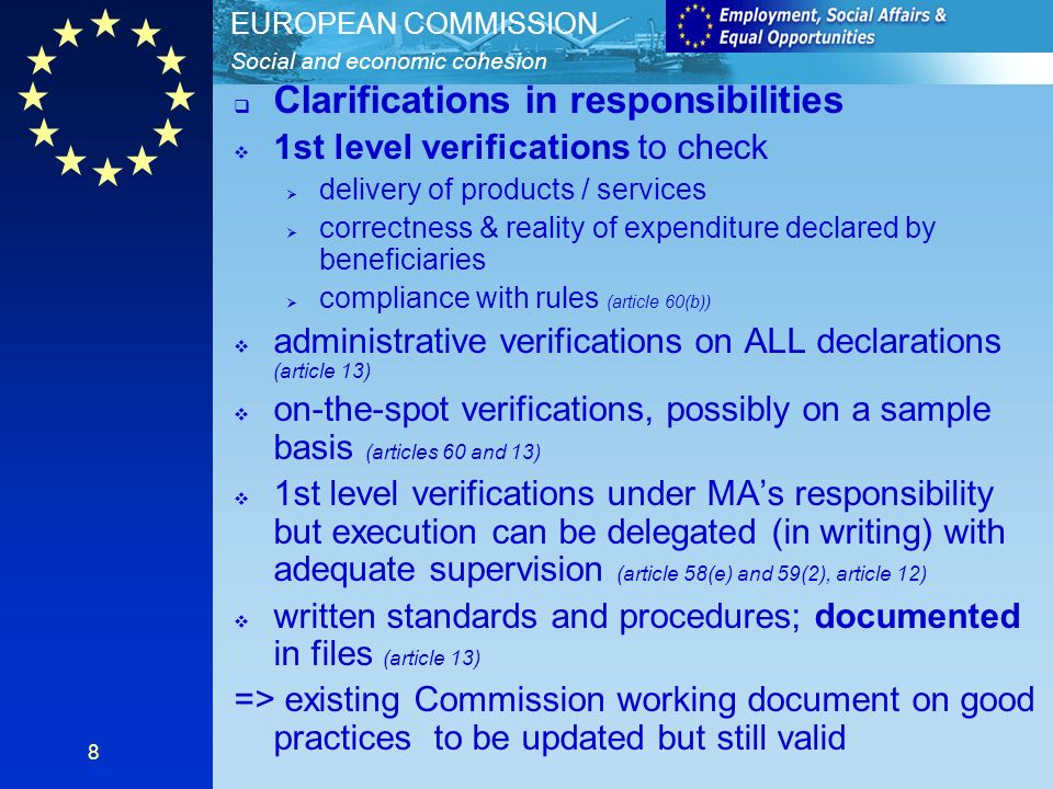 Social and economic cohesion EUROPEAN COMMISSION 8 Clarifications in responsibilities 1st level verifications to check delivery of products / services correctness & reality of expenditure declared by beneficiaries compliance with rules (article 60(b)) administrative verifications on ALL declarations (article 13) on-the-spot verifications, possibly on a sample basis (articles 60 and 13) 1st level verifications under MAs responsibility but execution can be delegated (in writing) with adequate supervision (article 58(e) and 59(2), article 12) written standards and procedures; documented in files (article 13) => existing Commission working document on good practices to be updated but still valid