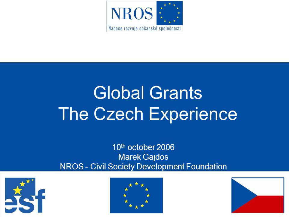 Global Grants The Czech Experience 10 th october 2006 Marek Gajdos NROS - Civil Society Development Foundation