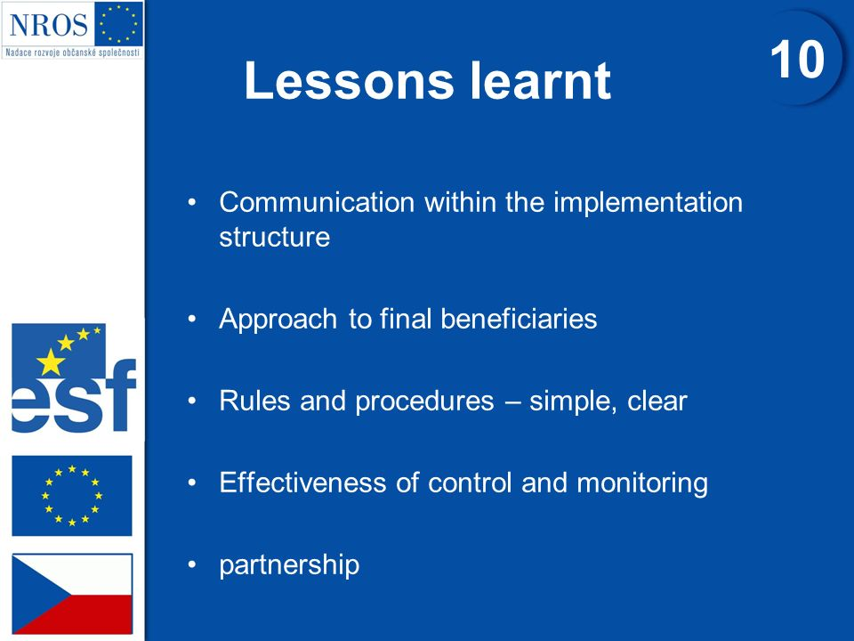 Lessons learnt Communication within the implementation structure Approach to final beneficiaries Rules and procedures – simple, clear Effectiveness of