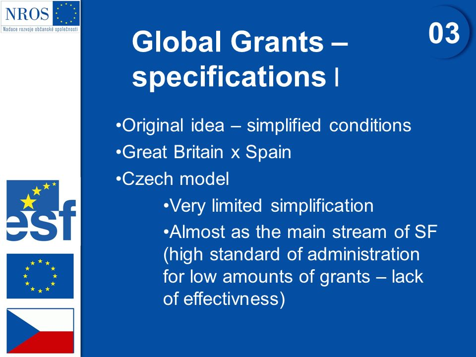 Global Grants – specifications I 0303 Original idea – simplified conditions Great Britain x Spain Czech model Very limited simplification Almost as th